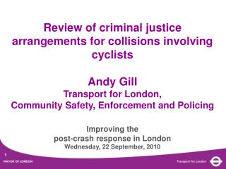 Review of criminal justice arrangements for collisions involving cyclists Andy Gill Transport for London, Community Saf
