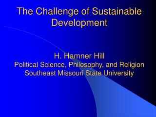 The Challenge of Sustainable Development H. Hamner Hill Political Science, Philosophy, and Religion Southeast Missouri
