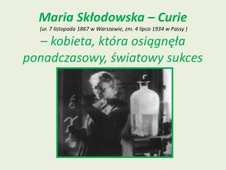 Maria Skłodowska – Curie  (ur. 7 listopada 1867 w Warszawie, zm. 4 lipca 1934 w Passy ) – kobieta, która osiągnęła pona