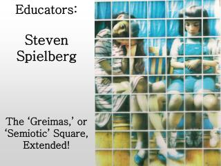 Educators:  Steven Spielberg The 'Greimas,' or 'Semiotic' Square, Extended!