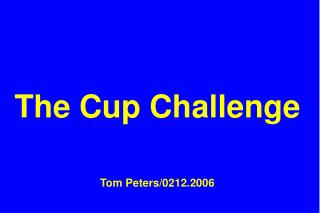 The Cup Challenge Tom Peters/0212.2006