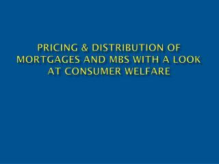 Pricing & Distribution of Mortgages and MBS with a look at consumer welfare