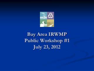 Bay  Area IRWMP  Public Workshop #1 July 23,  2012