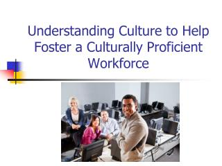 Understanding Culture to Help Foster a Culturally Proficient Workforce