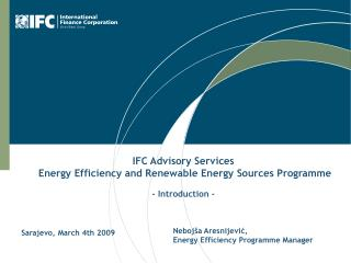 IFC Advisory Services  Energy Efficiency and Renewable Energy Sources Programme - Introduction -