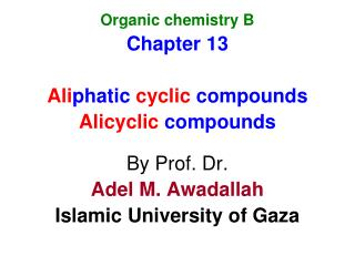 Organic chemistry B Chapter 13 Ali phatic  cyclic  compounds Alicyclic  compounds By Prof. Dr. Adel M. Awadallah Islami