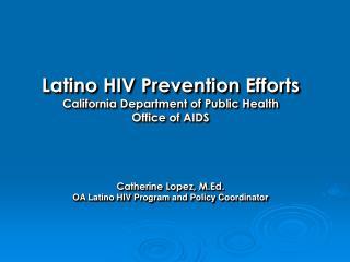 Latino HIV Prevention Efforts California Department of Public Health Office of AIDS Catherine Lopez, M.Ed. OA Latino HI