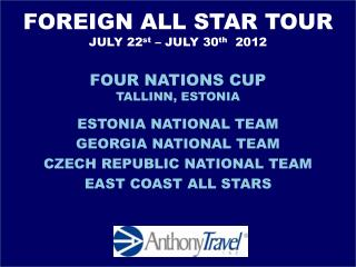 FOREIGN ALL STAR TOUR  JULY 22 st  � JULY 30 th   2012 FOUR NATIONS CUP TALLINN, ESTONIA
