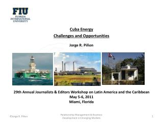 Cuba Energy  Challenges and Opportunities Jorge R.  Piñon 29th Annual Journalists & Editors Workshop on Latin America a