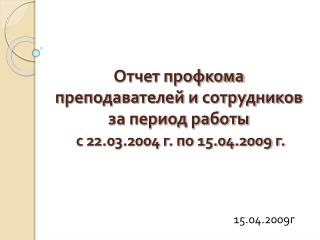 Отчет профкома  преподавателей и сотрудников  за период работы с 22.03.2004 г. по 15.04.2009 г.