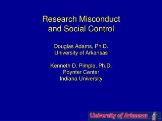 Research Misconduct and Social Control Douglas Adams, Ph.D. University of Arkansas Kenneth D. Pimple, Ph.D. Poynter Cen