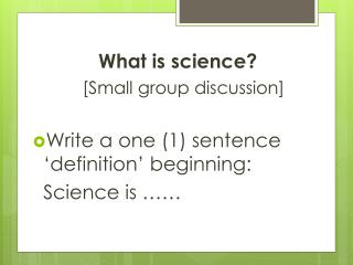What is science? [Small group discussion] Write a one (1) sentence 'definition' beginning: 	Science is ……