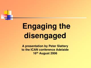 Engaging the  disengaged A presentation by Peter Slattery to the ICAN conference Adelaide  16 th  August 2006
