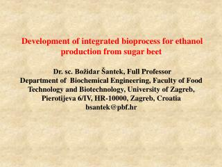 Development of integrated bioprocess for ethanol production from sugar beet  Dr. sc. Božidar Šantek,  Full  Professor