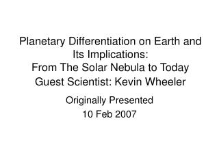Planetary Differentiation on Earth and Its Implications:  From The Solar Nebula to Today Guest Scientist: Kevin Wheeler