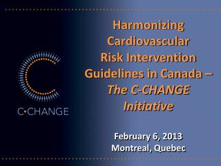 Harmonizing  Cardiovascular  Risk Intervention Guidelines in Canada –  The C-CHANGE Initiative February 6, 2013 Montrea