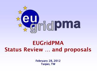EUGridPMA  Status Review … and proposals February 28, 2012 Taipei, TW