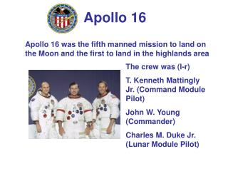 Apollo 16 was the fifth manned mission to land on the Moon and the first to land in the highlands area