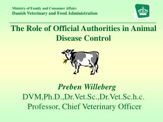 The Role of Official Authorities in Animal Disease Control Preben Willeberg DVM,Ph.D.,Dr.Vet.Sc.,Dr.Vet.Sc.h.c.  Profes