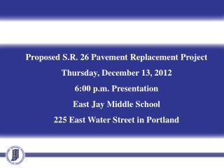 Proposed S.R. 26 Pavement Replacement Project   Thursday, December 13, 2012 6:00 p.m. Presentation East Jay Middle Scho