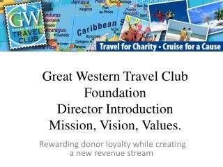 Great Western Travel Club Foundation Director Introduction Mission, Vision, Values.