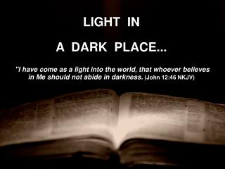 """LIGHT  IN  A  DARK  PLACE... """"I have come as a light into the world, that whoever believes in Me should not abide in da"""