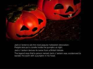 Jack-o'-lanterns are the most popular halloween decoration.  People also put a candle inside the pumpkin at night