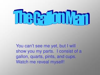 You can't see me yet, but I will show you my parts.  I consist of a gallon, quarts, pints, and cups.  Watch me reveal m
