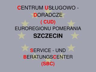 C ENTRUM  U SŁUGOWO -  D ORADCZE ( CUD) EUROREGIONU POMERANIA SZCZECIN S ERVICE - UND  B ERATUNGS C ENTER (SBC)
