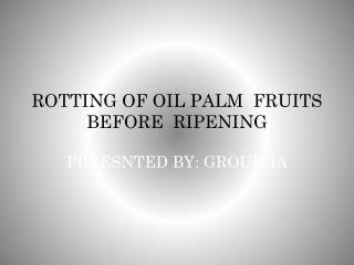 ROTTING OF OIL PALM  FRUITS BEFORE  RIPENING