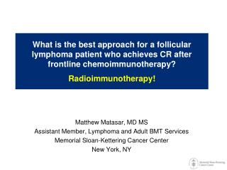 What is the best approach for a follicular lymphoma patient who achieves CR after frontline  chemoimmunotherapy ?  Radi