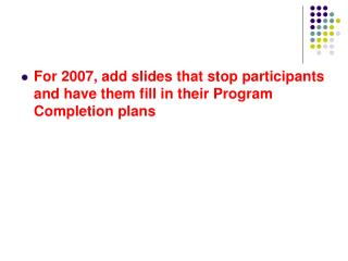 For 2007, add slides that stop participants and have them fill in their Program Completion plans