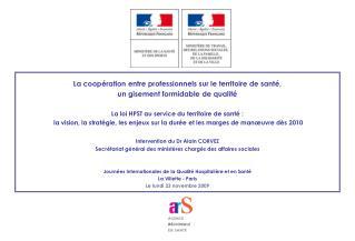 La coopération entre professionnels sur le territoire de santé,  un gisement formidable de qualité  La loi HPST au serv