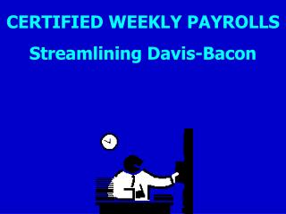 CERTIFIED WEEKLY PAYROLLS Streamlining Davis-Bacon