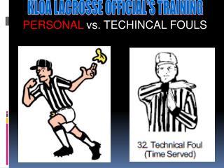 The Technical Fouls (Pushing, Holding, Warding off, conduct  etc.) 	Fouls that cause an unfair advantage!   					Vs.