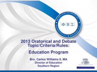 2013 Oratorical and Debate Topic/Criteria/Rules: Education Program Bro. Carlos Williams II, MA Director of Education So