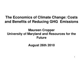The Economics of Climate Change: Costs and Benefits of Reducing GHG Emissions Maureen Cropper University of Maryland an