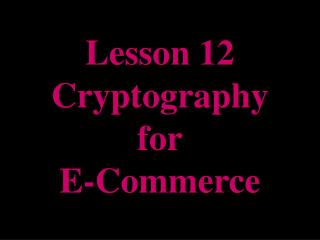Lesson 12 Cryptography for E-Commerce