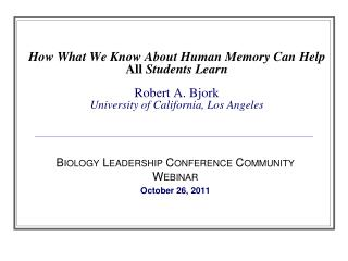 How What We Know About Human Memory Can Help  All  Students Learn Robert A. Bjork University of California, Los Angeles
