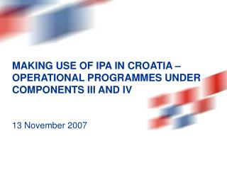 MAKING USE OF IPA IN CROATIA – OPERATIONAL PROGRAMMES UNDER COMPONENTS III AND IV 13 November 2007