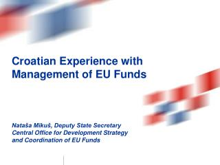 Croatian Experience  with Management of EU Funds  Nataša Mikuš, Deputy State Secretary Central Office for Development S