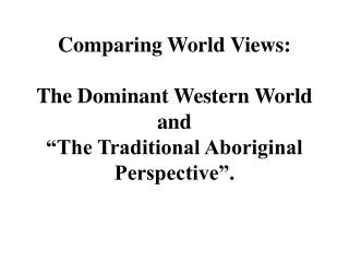 "Comparing World Views: The Dominant Western World and  ""The Traditional Aboriginal Perspective""."