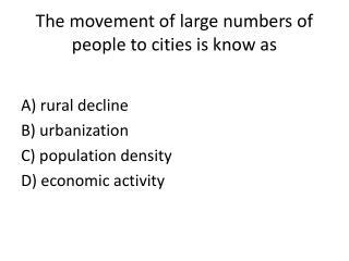 The movement of large numbers of people to cities is know as
