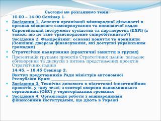 Сьогодні ми  розглян емо  теми: 10.00 – 14.00 Семінар 1.