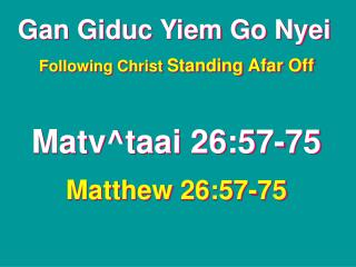 Gan Giduc Yiem Go Nyei Following Christ  Standing Afar Off Matv^taai 26:57-75 Matthew 26:57-75