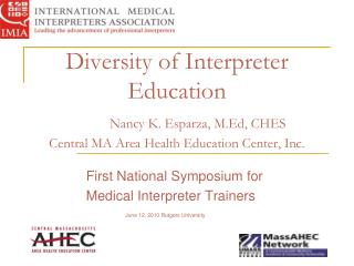 Diversity of Interpreter Education Nancy K. Esparza, M.Ed, CHES Central MA Area Health Education Center, Inc.