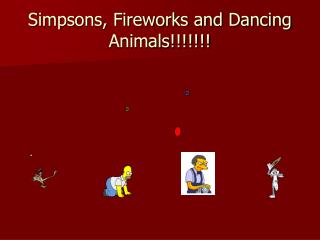 Simpsons, Fireworks and Dancing Animals!!!!!!!