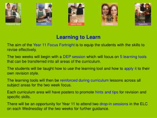 Learning to Learn The aim of the  Year 11 Focus Fortnight  is to equip the students with the skills to revise effective