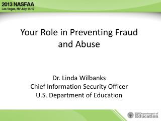 Your Role in Preventing Fraud and Abuse Dr. Linda Wilbanks Chief Information Security Officer U.S. Department of Educat