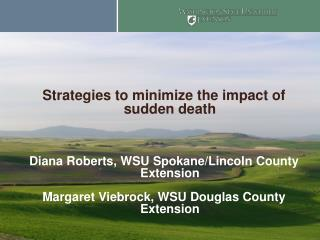 Strategies to minimize the impact of sudden death Diana Roberts, WSU Spokane/Lincoln County Extension Margaret Viebrock